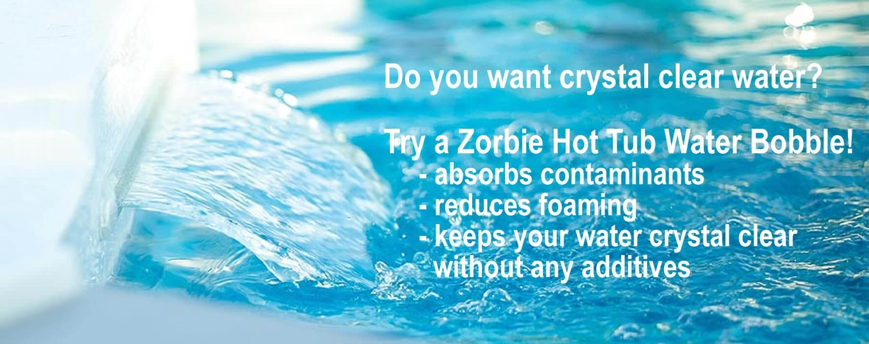 Zorbie - crystal clear water without any additives